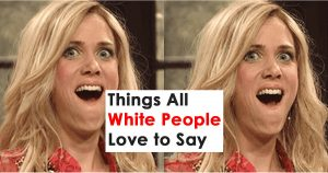 Things All White People Love to Say